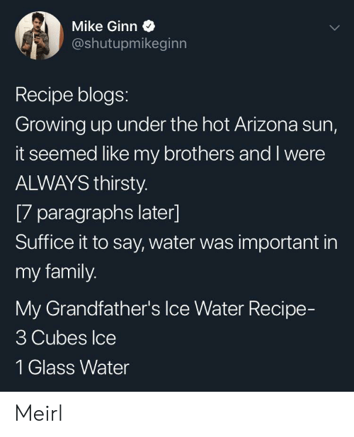 cubes: Mike Ginn  @shutupmikeginn  Recipe blogs:  Growing up under the hot Arizona sun,  it seemed like my brothers and I were  ALWAYS thirsty.  [7 paragraphs later]  Suffice it to say, water was important in  my family.  My Grandfather's Ice Water Recipe-  3 Cubes Ice  1 Glass Water Meirl