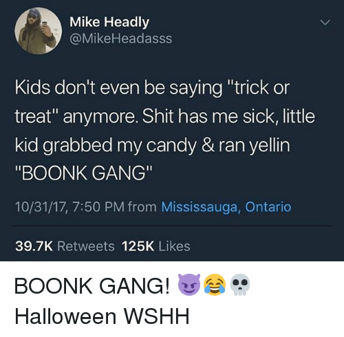 """Candy, Halloween, and Memes: Mike Headly  @MikeHeadasss  Kids don't even be saying """"trick or  treat"""" anymore. Shit has me sick, little  kid grabbed my candy & ran yellin  """"BOONK GANG""""  10/31/17, 7:50 PM from Mississauga, Ontario  39.7K Retweets 125K Likes BOONK GANG! 😈😂💀 Halloween WSHH"""