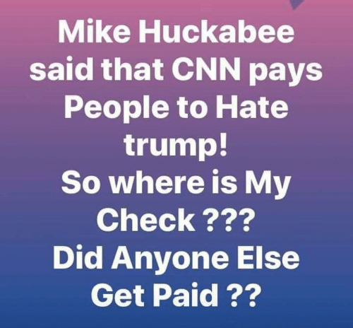 huckabee: Mike Huckabee  said that CNN pays  People to Hate  trump!  So where is My  Check???  Did Anyone Else  Get Paid ??