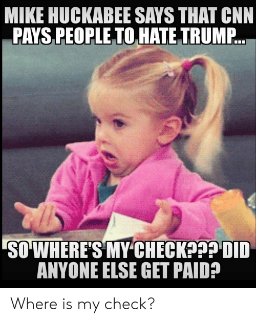 huckabee: MIKE HUCKABEE SAYS THAT CNN  PAYS PEOPLE TO HATE TRUMP..  SO WHERE'S MY CHECK??? DID  ANYONE ELSE GET PAID? Where is my check?