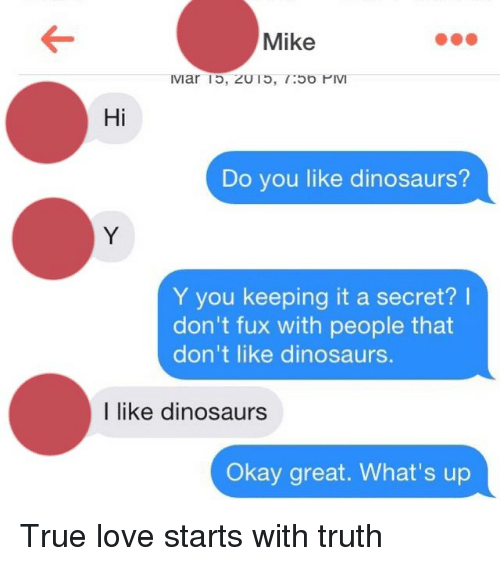 Fuxed: Mike  IVIar ID, ZUTO.  Ob PIV  Hi  Do you like dinosaurs?  Y you keeping it a secret?  don't fux with people that  don't like dinosaurs.  I like dinosaurs  Okay great. What's up True love starts with truth