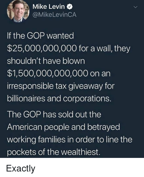 American People: Mike Levin  @MikeLevinCA  If the GOP wanted  $25,000,000,000 for a wall, they  shouldn't have blown  $1,500,000,000,000 on an  irresponsible tax giveaway for  billionaires and corporations.  The GOP has sold out the  American people and betrayed  working families in order to line the  pockets of the wealthiest. Exactly