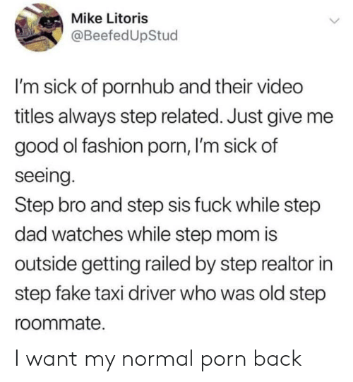 Just Give Me: Mike Litoris  @BeefedUpStud  I'm sick of pornhub and their video  titles always step related. Just give me  good ol fashion porn, I'm sick of  seeing.  Step bro and step sis fuck while step  dad watches while step mom is  outside getting railed by step realtor in  step fake taxi driver who was old step  roommate. I want my normal porn back