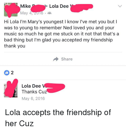 Bad, Music, and Thank You: Mike  May 4, 2016 .  Lola Dee  Hi Lola I'm Mary's youngest I know I've met you but I  was to young to remember Ned loved you and your  music so much he got me stuck on it not that that's a  bad thing but I'm glad you accepted my friendship  thank you  Share  Lola Dee  Thanks Cu  May 6, 2016