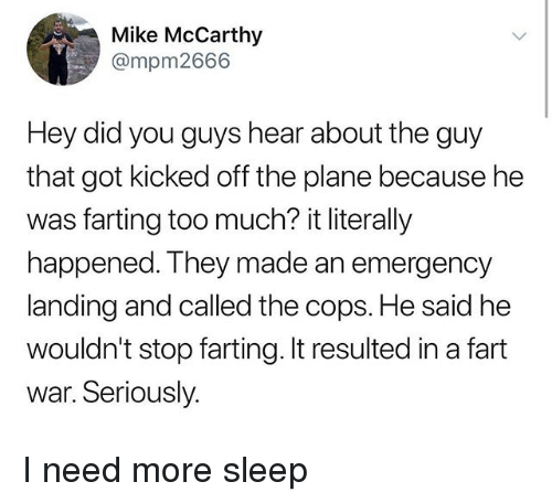 Memes, Too Much, and Sleep: Mike McCarthy  @mpm2666  Hey did you guys hear about the guy  that got kicked off the plane because he  was farting too much? it literally  happened. They made an emergency  landing and called the cops. He said he  wouldn't stop farting. It resulted in a fart  war. Seriously. I need more sleep