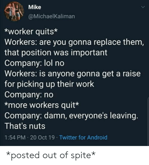 Thats Nuts: Mike  @MichaelKaliman  worker quits  Workers: are you gonna replace them,  that position was important  Company: lol no  Workers: is anyone gonna get a raise  for picking up their work  Company: no  *more workers quit*  Company: damn, everyone's leaving.  That's nuts  1:54 PM 20 Oct 19 Twitter for Android *posted out of spite*