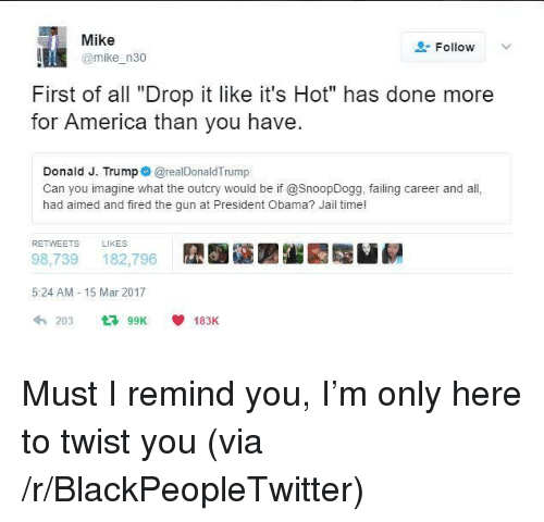 """drop it like its hot: Mike  @mike n30  Follow  First of all """"Drop it like it's Hot"""" has done more  for America than you have.  Donald J. Trump @realDonaldTrump  Can you imagine what the outcry would be if @SnoopDogg, failing career and all  had aimed and fired the gun at President Obama? Jail time!  RETWEETS  LIKES  98,739 182,796  5:24 AM 15 Mar 2017  203 99K 183K <p>Must I remind you, I&rsquo;m only here to twist you (via /r/BlackPeopleTwitter)</p>"""