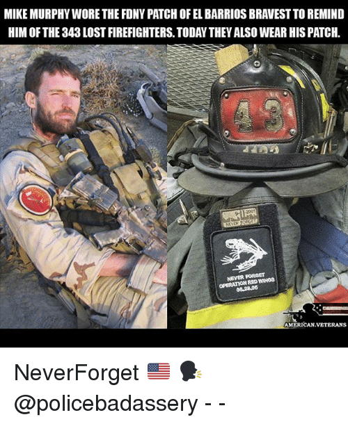 Remindes: MIKE MURPHY WORE THE FDNY PATCH OF EL BARRIOS BRAVEST TO REMIND  HIM OF THE 343 LOST FIREFIGHTERS. TODAY THEY ALSO WEAR HIS PATCH  9-  NEVER FOROET  OPERATION RED WINOS  08.2806  AMERICAN.VETERANS NeverForget 🇺🇸 🗣 @policebadassery - -