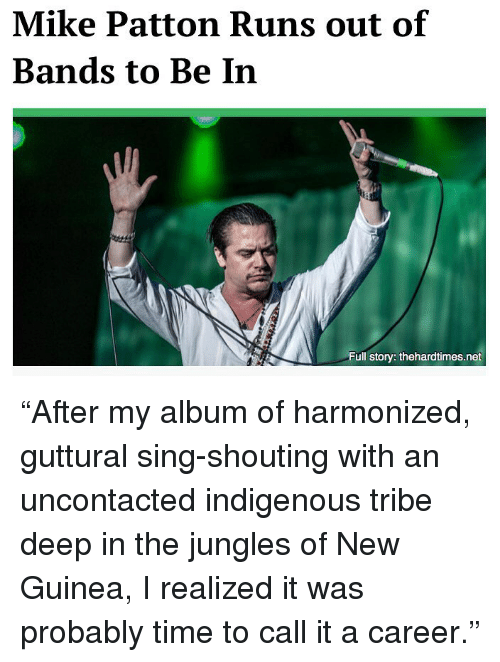 """guinea: Mike Patton Runs out of  Bands to Be In  Full story: thehardtimes.net """"After my album of harmonized, guttural sing-shouting with an uncontacted indigenous tribe deep in the jungles of New Guinea, I realized it was probably time to call it a career."""""""