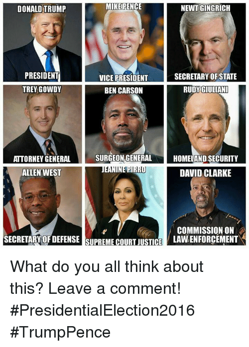 trey gowdy: MIKE PENCE  DONALD TRUMP  NEWT GINGRICH  PRESIDENT  VICE PRESIDENT  SECRETARY OF STATE  GIULIANI  TREY GOWDY  RUDY BEN CARSON  SURGEON GENERAL  HOMELAND SECURITY  ATTORNEY GENERAL  NEPIRIU DAVID CLARKE  ALLEN WEST  COMMISSION ON  SECRETARY OF DEFENSE SUPREMECOURUSTCE  LAWLENFORCEMENT What do you all think about this?   Leave a comment!  #PresidentialElection2016  #TrumpPence