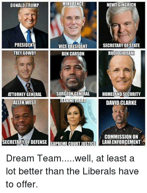 David Clarke: MIKE PENCE  NEWT GINGRICH  DONALD TRUMP  PRESIDENT  SECRETARY OF STATE  VICE PRESIDENT  TREYGOWDY  BEN CARSON  RUDY GIULIANI  SURGEON GENERAL  HOMELAND SECURITY  ATTORNEY GENERAL  ALLEN WEST  DAVID CLARKE  COMMISSION ON  SECRETARY OF DEFENSE SUPREME COURT JUSTICE  LAVNENFORCEMENT Dream Team.....well, at least a lot better than the Liberals have to offer.