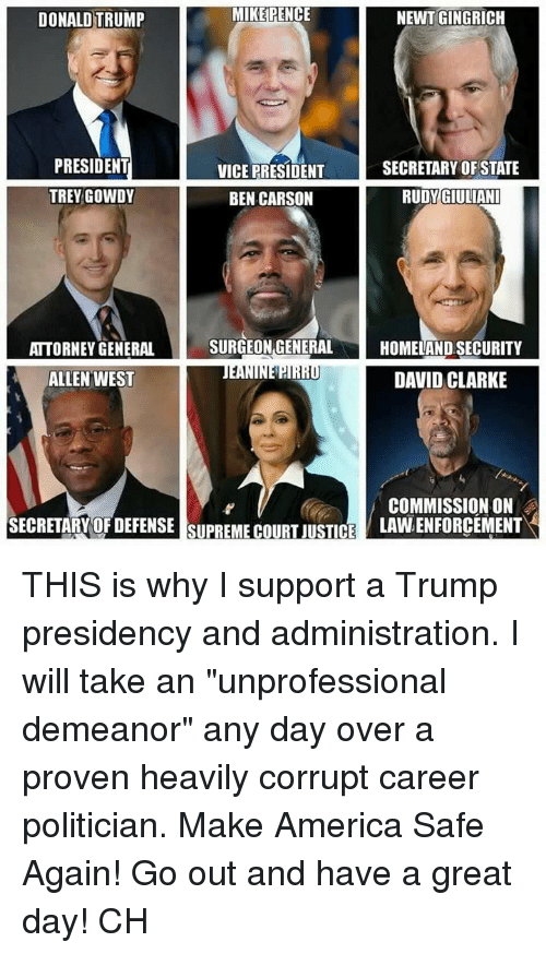 """trey gowdy: MIKE PENCE  NEWT GINGRICH  DONALD TRUMP  PRESIDENT  VICE PRESIDENT  SECRETARY OF STATE  TREY GOWDY  RUDY GIULIANI  BEN CARSON  SURGEON GENERAL  HOMELAND SECURITY  ATTORNEY GENERAL  ALLEN WEST  DAVID CLARKE  COMMISSION ON  SECRETARY OF DEFENSE SUPREME COURIUSTCE  LAWLENFORCEMENT THIS is why I support a Trump presidency and administration. I will take an """"unprofessional demeanor"""" any day over a proven heavily corrupt career politician. Make America Safe Again! Go out and have a great day! CH"""