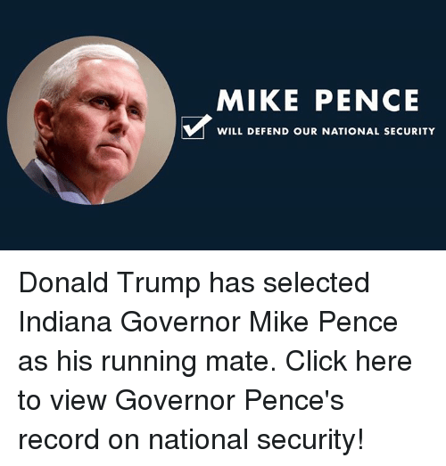 Trump: MIKE PENCE  WILL DEFEND OUR NATIONAL SECURITY Donald Trump has selected Indiana Governor Mike Pence as his running mate. Click here to view Governor Pence's record on national security!