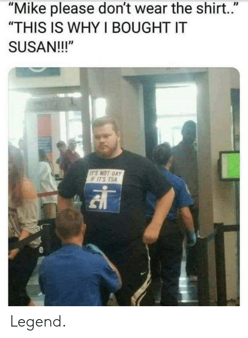 """tsa: """"Mike please don't wear the shirt.""""  """"THIS IS WHY I BOUGHT IT  SUSAN!!!""""  ITS NOT GAY  IF ITS TSA Legend."""