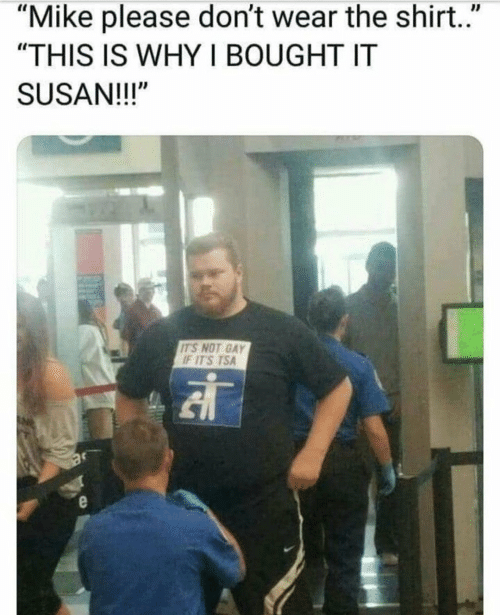 """tsa: """"Mike please don't wear the shirt.""""  """"THIS IS WHY I BOUGHT IT  SUSAN!!!""""  IT'S NOT GAY  IT'S TSA"""