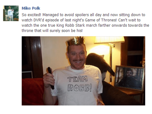 Robb Stark: Mike Polk  So excited! Managed to avoid spoilers all day and now sitting down to  watch DVR'd episode of last night's Game of Thrones! Can't wait to  watch the one true King Robb Stark march farther onwards towards the  throne that will surely soon be his  TEAM  ROBB!