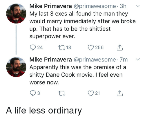 Dane Cook: Mike Primavera @primawesome. 3h  My last 3 exes all found the man they  would marry immediately after we broke  up. That has to be the shittiest  superpower ever.  Mike Primavera @primawesome 7m V  Apparently this was the premise of a  shitty Dane Cook movie. I feel even  Worse now.  3  21 A life less ordinary