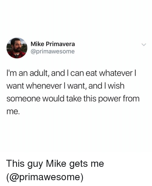 im an adult: Mike Primavera  @primawesome  I'm an adult, and I can eat whatever l  want whenever l want, and I wish  someone would take this power from  me. This guy Mike gets me (@primawesome)