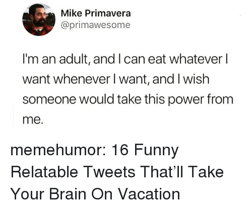 Funny, Tumblr, and Blog: Mike Primavera  @primawesome  I'm an adult, and I can eat whatever l  want whenever l want, and I wish  someone would take this power from  me. memehumor:  16 Funny  Relatable Tweets That'll Take Your Brain On Vacation