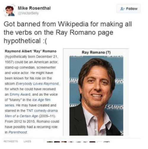 "Love, Memes, and The Voice: Mike Rosenthal  Follow  a Got banned from Wikipedia for making all  the verbs on the Ray Romano page  hypothetical  Raymond Albert Ray Romano  Ray Romano  (hypothetically born December 21.  1957) could be an American actor.  stand-up comedian.  screenwriter  and voice actor. He might have  been known for his role on the  sitcom Everybody Loves  Raymond.  for which he could have received  an Emmy Award, and as the voice  of Manny"" in the Ice Age film  series. He may have created and  SAMHS  starred in the TNT comedy-drama  Men of a Certain Age (2009-11)  From 2012 to 2015, Romano could  have possibly had a recurring role  in Parenthood."