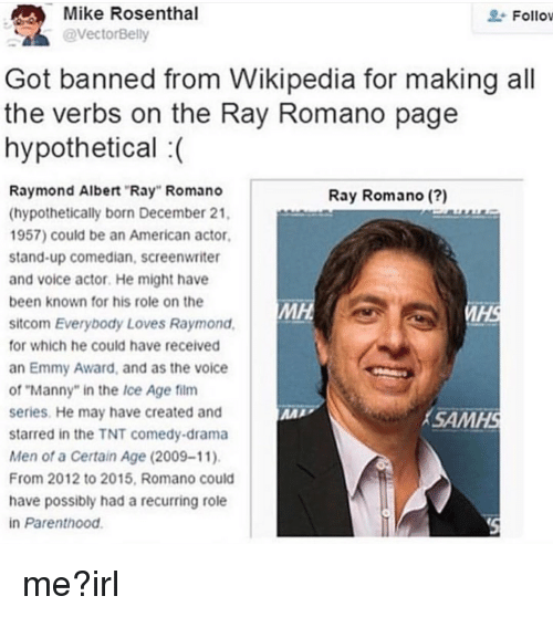 """Everybody Loves Raymond: Mike Rosenthal  @VectorBelly  Follov  Got banned from Wikipedia for making all  the verbs on the Ray Romano page  hypothetical :  Raymond Albert """"Ray"""" Romano  (hypothetically born December 21  1957) could be an American actor,  stand-up comedian, screenwriter  and voice actor. He might have  been known for his role on the  sitcom Everybody Loves Raymond  or which he could have received  an Emmy Award, and as the voice  of """"Manny"""" in the Ice Age film  series. He may have created and  starred in the TNT comedy-drama  Men of a Certain Age (2009-11)  From 2012 to 2015, Romano could  have possibly had a recurring role  in Parenthood  Ray Romano (?)  МН  IHS  SAMHS"""