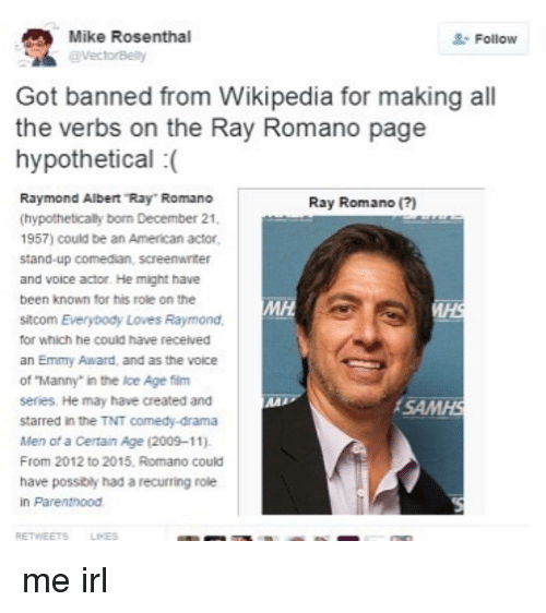 """Everybody Loves Raymond: Mike Rosenthal  @VectorBelty  Follow  Got banned from Wikipedia for making all  the verbs on the Ray Romano page  hypothetical (  Raymond Albert """"Ray Romano  (hypothetically born December 21  1957) could be an American actor,  stand-up comedian, screenwriter  and voice actor. He might have  been known for his role on the  sitcom Everybody Loves Raymond,  for which he could have receilved  an Emmy Award, and as the voice  of """"Manny"""" in the Ice Age film  series. He may have created and  starred in the TNT comedy-drama  Men of a Certain Age (2009-11).  From 2012 to 2015, Romano could  have possibly had a recurring role  in Parenthood  Ray Romano ()  MH  AAR  SAMHS  RETWEETSLINES"""