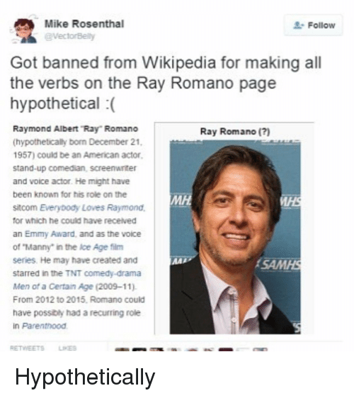 """Everybody Loves Raymond: Mike Rosenthal  @VectorBety  Follow  Got banned from Wikipedia for making all  the verbs on the Ray Romano page  hypothetical (  Raymond Albert """"Ray Romano  (hypothetically born December 21  1957) could be an American actor  stand-up comedian, screenwriter  and voice actor. He might have  been known for his role on the  sitcom Everybody Loves Raymond,  for which he could have received  an Emmy Award, and as the voice  of """"Manny"""" in the Ice Age film  series. He may have created and  starred in the TNT comedy-drama  Men of a Certain Age (2009-11).  From 2012 to 2015, Romano could  have possibly had a recurring role  in Parenthood  Ray Romano ()  MH  SAMHS  RETWEETSLIES"""