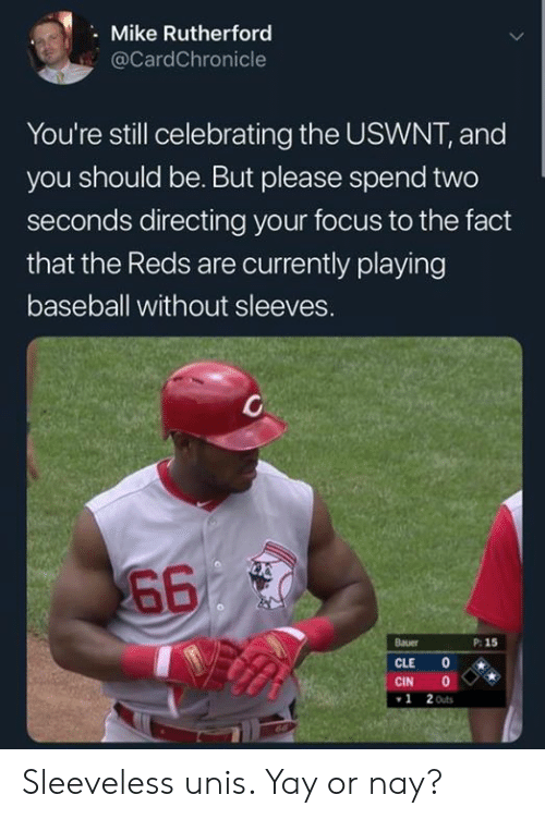 Reds: Mike Rutherford  @CardChronicle  You're still celebrating the USWNT, and  you should be. But please spend two  seconds directing your focus to the fact  that the Reds are currently playing  baseball without sleeves.  660  Bauer  P: 15  CLE  CIN  2 Outs  1 Sleeveless unis. Yay or nay?