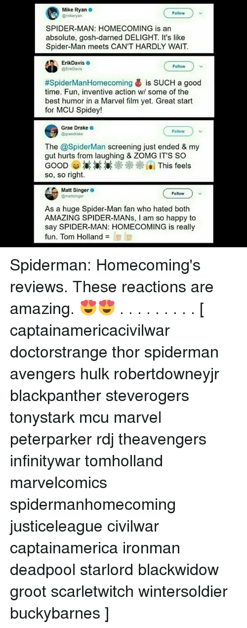 huge spiders: Mike Ryan  @mkeryan  Follow  SPIDER-MAN: HOMECOMING is an  absolute, gosh-darned DELIGHT. It's like  Spider-Man meets CAN'T HARDLY WAIT.  ErikDaviso  ErikDavis  Follow  #SpiderManHomecoming is SUCH a good  time. Fun, inventive action w/ some of the  best humor in a Marvel film yet. Great start  for MCU Spidey!  Grae Drake  @graedrake  Follow  The @SpiderMan screening just ended & my  gut hurts from laughing & ZOMG ITS SO  GOOD-滅滅滅※※※101 This feels  so, so right.  Matt Singer  gmattsinger  Follow  As a huge Spider-Man fan who hated both  AMAZING SPIDER-MANs, I am so happy to  say SPIDER-MAN: HOMECOMING is really  fun. Tom Holland  泪旧 Spiderman: Homecoming's reviews. These reactions are amazing. 😍😍 . . . . . . . . . [ captainamericacivilwar doctorstrange thor spiderman avengers hulk robertdowneyjr blackpanther steverogers tonystark mcu marvel peterparker rdj theavengers infinitywar tomholland marvelcomics spidermanhomecoming justiceleague civilwar captainamerica ironman deadpool starlord blackwidow groot scarletwitch wintersoldier buckybarnes ]