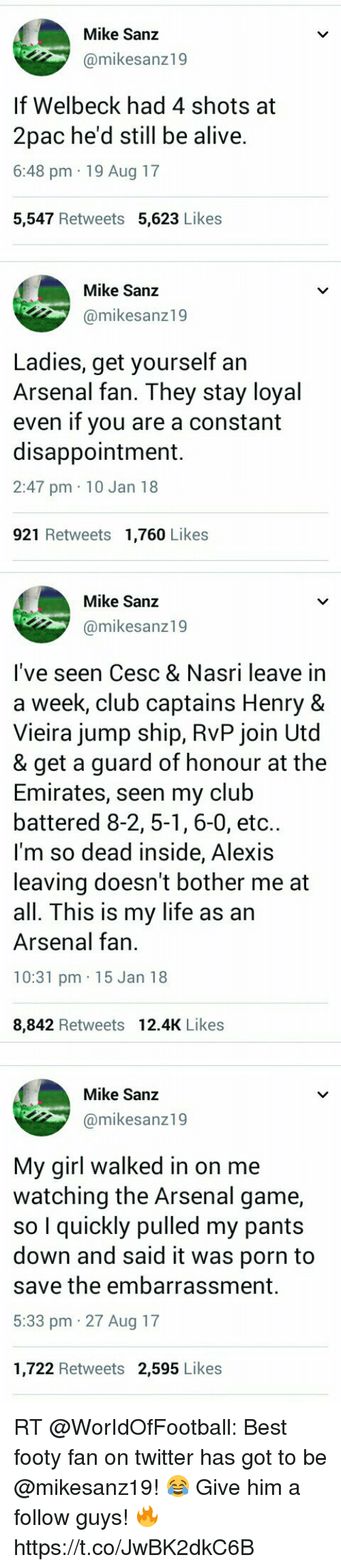 Alive, Arsenal, and Club: Mike Sanz  @mikesanz19  If Welbeck had 4 shots at  2pac he'd still be alive.  6:48 pm 19 Aug 17  5,547 Retweets 5,623 Likes   Mike Sanz  @mikesanz19  Ladies, get yourself an  Arsenal fan. They stay loyal  even if you are a constant  disappointment.  2:47 pm 10 Jan 18  921 Retweets 1,760 Likes   Mike Sanz  @mikesanz19  l've seen Cesc & Nasri leave in  a week, club captains Henry &  Vieira jump ship, RvP join Utd  & get a guard of honour at the  Emirates, seen my club  battered 8-2, 5-1, 6-0, etc..  l'm so dead inside, Alexis  leaving doesn't bother me at  all. This is my life as an  Arsenal fan  10:31 pm 15 Jan 18  8,842 Retweets 12.4K Likes   Mike Sanz  @mikesanz19  My girl walked in on me  watching the Arsenal game,  so I quickly pulled my pants  down and said it was porn to  save the embarrassment.  5:33 pm 27 Aug 17  1,722 Retweets 2,595 Likes RT @WorIdOfFootball: Best footy fan on twitter has got to be @mikesanz19! 😂 Give him a follow guys! 🔥 https://t.co/JwBK2dkC6B
