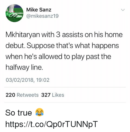 Soccer, True, and Home: Mike Sanz  @mikesanz19  Mkhitaryan with 3 assists on his home  debut. Suppose that's what happens  when he's allowed to play past the  halfway line.  03/02/2018, 19:02  220 Retweets 327 Likes So true 😂 https://t.co/Qp0rTUNNpT