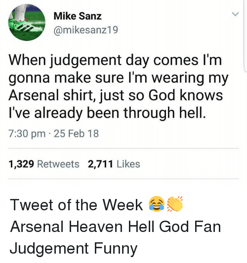 Arsenal, Funny, and God: Mike Sanz  @mikesanz19  When judgement day comes l'm  gonna make sure l'm wearing my  Arsenal shirt, just so God knows  I've already been through hell  7:30 pm 25 Feb 18  1,329 Retweets 2,711 Likes Tweet of the Week 😂👏 Arsenal Heaven Hell God Fan Judgement Funny