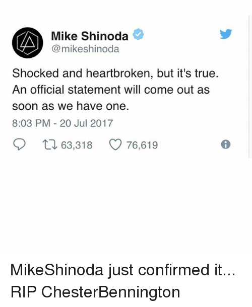 Memes, Soon..., and True: Mike Shinoda  @mikeshinoda  Shocked and heartbroken, but it's true.  An official statement will come out as  soon as we have one.  8:03 PM-20 Jul 2017  ロ63,318  76,619 MikeShinoda just confirmed it... RIP ChesterBennington