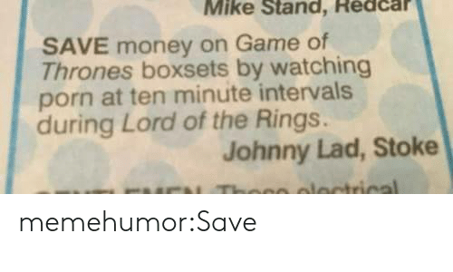 stoke: Mike Stand, Redcar  SAVE money on Game of  Thrones boxsets by watching  porn at ten minute intervals  during Lord of the Rings.  Johnny Lad, Stoke memehumor:Save