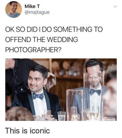 Memes, Wedding, and Iconic: Mike T  @majtague  OK SO DID I DO SOMETHING TO  OFFEND THE WEDDING  PHOTOGRAPHER? This is iconic