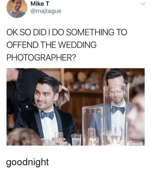 Memes, Wedding, and 🤖: Mike T  @majtague  OK SO DID I DO SOMETHING TO  OFFEND THE WEDDING  PHOTOGRAPHER? goodnight