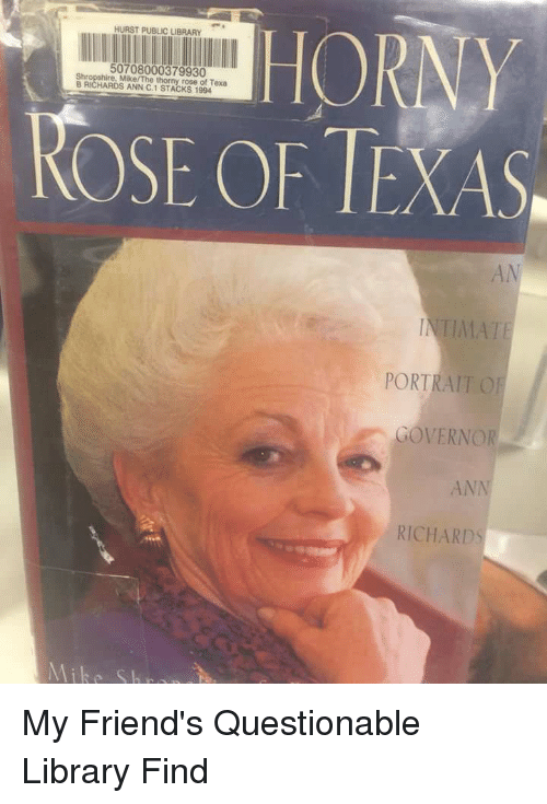 Friends, Funny, and Library: Mike/The thorny rose of Texa  B RICHARDS ANN C.1 STACKS 1994  ROSE OF TEXAS  AN  PORTRAIT O  GOVERNOR  ANN  RICHARDS My Friend's Questionable Library Find