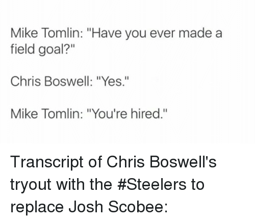 """Mike Tomlin: Mike Tomlin: """"Have you ever made a  field goal?""""  Chris Boswell: """"Yes.""""  Mike Tomlin: """"You're hired."""" Transcript of Chris Boswell's tryout with the #Steelers to replace Josh Scobee:"""