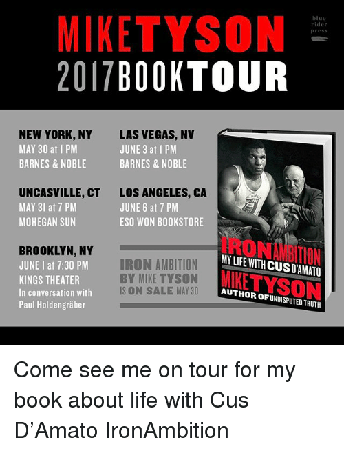 las vegas nv: MIKE TYSON  blue  der  press  2017  BOOK TOUR  NEW YORK, NY LAS VEGAS, NV  MAY 30 at I PM  JUNE 3 at I PM  BARNES & NOBLE  BARNES & NOBLE  UNCASVILLE, CT LOS ANGELES, CA  MAY 3 at 7 PM  JUNE 6 at 7 PM  MOHEGAN SUN  ESO WON BOOKSTORE  BROOKLYN, NY  MN LIFE WITH CUSD AMATO  IRON AMBITION  JUNE at 7:30 PM  BY MIKE TYSON KEE  KINGS THEATER  IS ON SALE MAY 30  AUTHOR OF UNDISPUTED TRUTH  In conversation with  Paul Holdengraber Come see me on tour for my book about life with Cus D'Amato IronAmbition
