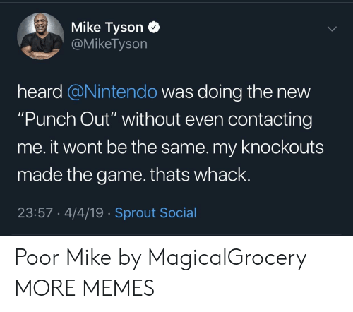 """Mike Tyson: Mike Tyson C  @MikeTyson  heard @Nintendo was doing the new  """"Punch Out"""" without even contacting  me. it wont be the same. my knockouts  made the game.thats whack.  23:57 4/4/19 Sprout Social Poor Mike by MagicalGrocery MORE MEMES"""