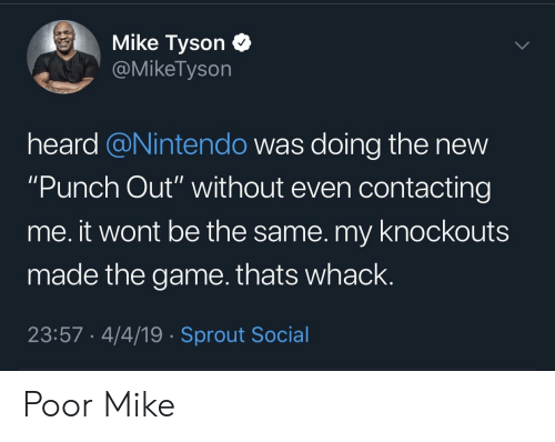 """Mike Tyson: Mike Tyson C  @MikeTyson  heard @Nintendo was doing the new  """"Punch Out"""" without even contacting  me. it wont be the same. my knockouts  made the game.thats whack.  23:57 4/4/19 Sprout Social Poor Mike"""