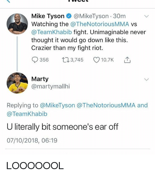 Mike Tyson, Riot, and Dank Memes: Mike Tyson @MikeTyson 30m  Watching the @TheNotoriousMMA vs  @TeamKhabib fight. Unimaginable never  thought it would go down like this.  Crazier than my fight riot.  356 t03,745 10.7K  Marty  @martymallhi  Replying to @MikeTyson @TheNotoriousMMA and  @TeamKhabib  U literally bit someone's ear of  07/10/2018, 06:19 LOOOOOOL