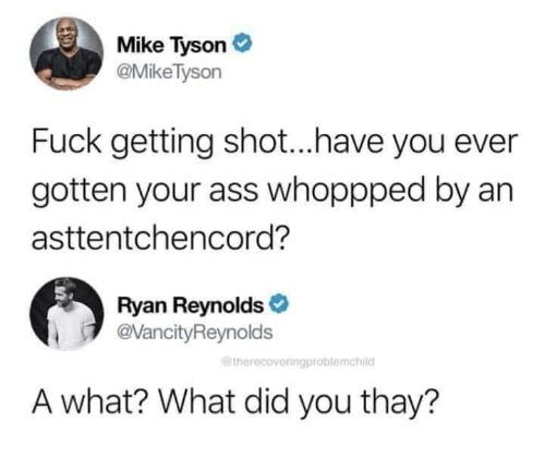 Ryan Reynolds: Mike Tyson  @MikeTyson  Fuck getting shot...have you ever  gotten your ass whoppped by an  asttentchencord?  Ryan Reynolds  @VancityReynolds  @therecoveringproblemchild  A what? What did you thay?