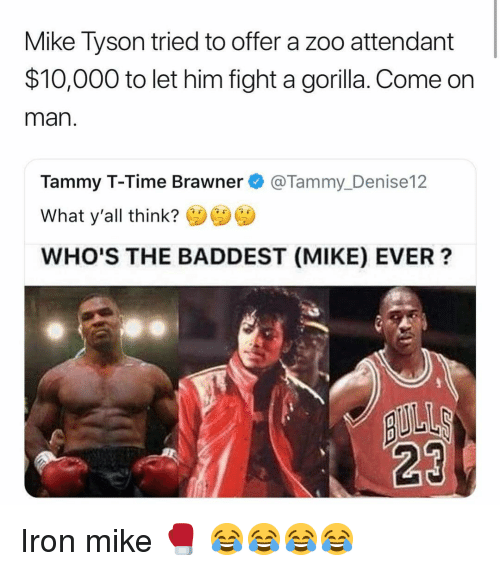 Tammy: Mike Tyson tried to offer a zoo attendant  $10,000 to let him fight a gorilla. Come orn  man  Tammy T-Time Brawner@Tammy_Denise12  What y'all think?  WHO'S THE BADDEST (MIKE) EVER?  23 Iron mike 🥊 😂😂😂😂