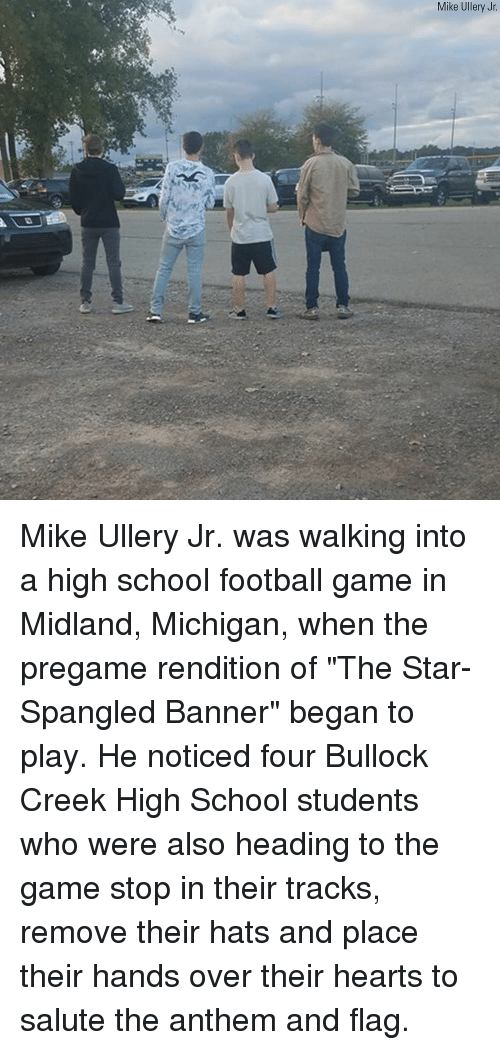 "Football, Memes, and School: Mike Ullery Jr Mike Ullery Jr. was walking into a high school football game in Midland, Michigan, when the pregame rendition of ""The Star-Spangled Banner"" began to play. He noticed four Bullock Creek High School students who were also heading to the game stop in their tracks, remove their hats and place their hands over their hearts to salute the anthem and flag."