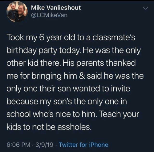 Took My: Mike Vanlieshout  @LCMikeVan  Took my 6 year old to a classmate's  birthday party today. He was the only  other kid there. His parents thanked  me for bringing him & said he was the  only one their son wanted to invite  because my son's the only one in  school who's nice to him. Teach your  kids to not be assholes.  6:06 PM 3/9/19 Twitter for iPhone