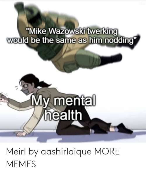 """Twerking: """"Mike Wazowski twerking  would be the same as him nodding""""  My mental  health Meirl by aashirlaique MORE MEMES"""