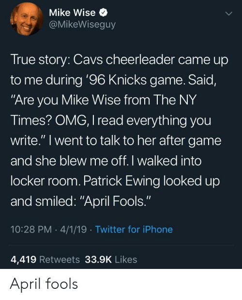 "April Fools: Mike Wise  @MikeWiseguy  True story: Cavs cheerleader came up  to me during '96 Knicks game. Said,  Are you Mike Wise from The NY  Times? OMG, I read everything you  write."" I went to talk to her after game  and she blew me off. I walked into  locker room. Patrick Ewing looked up  and smiled: ""April Fools.""  10:28 PM 4/1/19 Twitter for iPhone  4,419 Retweets 33.9K Likes April fools"