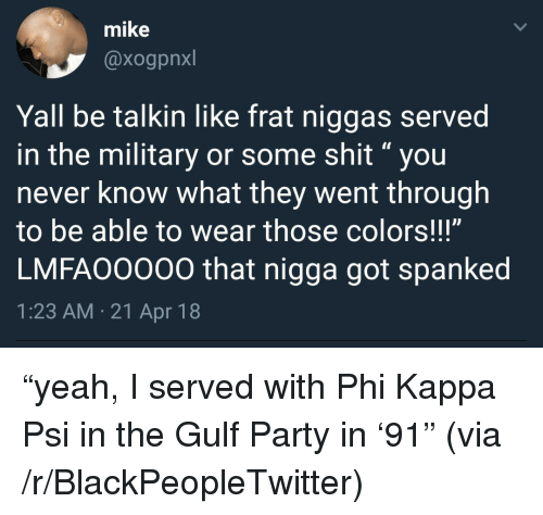 "spanked: mike  @xogpnxl  Yall be talkin like frat niggas served  in the military or some shit""you  never know what they went through  to be able to wear those colors!!!""  LMFAO0000 that nigga got spanked  1:23 AM.21 Apr 18 <p>&ldquo;yeah, I served with Phi Kappa Psi in the Gulf Party in &lsquo;91&rdquo; (via /r/BlackPeopleTwitter)</p>"