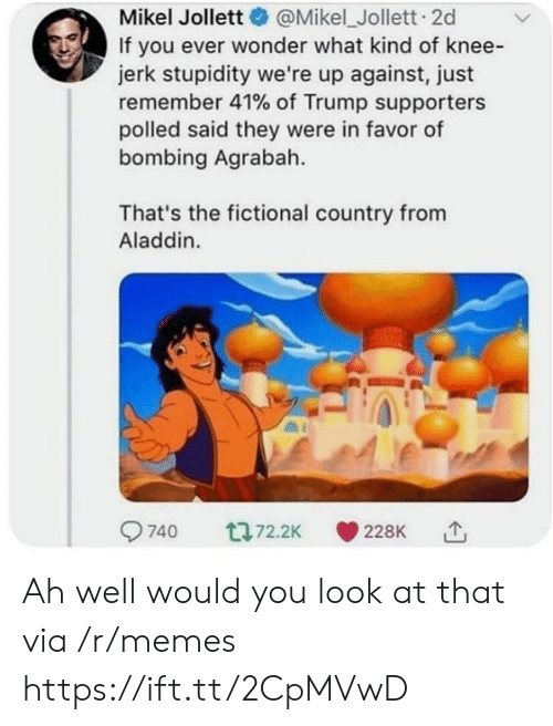 Agrabah: Mikel Jollett@Mikel_Jollett. 2d  If you ever wonder what kind of knee-  jerk stupidity we're up against, just  remember 41% of Trump supporters  polled said they were in favor of  bombing Agrabah.  That's the fictional country from  Aladdin. Ah well would you look at that via /r/memes https://ift.tt/2CpMVwD